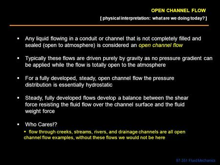 OPEN CHANNEL FLOW  Any liquid flowing in a conduit or channel that is not completely filled and sealed (open to atmosphere) is considered an open channel.