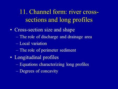 11. Channel form: river cross- sections and long profiles Cross-section size and shape –The role of discharge and drainage area –Local variation –The role.