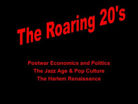Postwar Economics and Politics The Jazz Age & Pop Culture The Harlem Renaissance.