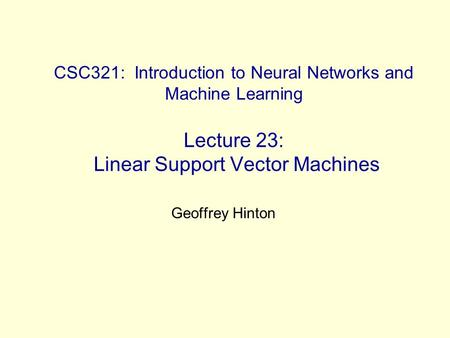 CSC321: Introduction to Neural Networks and Machine Learning Lecture 23: Linear Support Vector Machines Geoffrey Hinton.