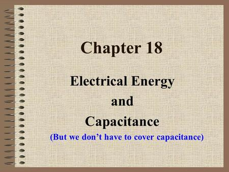 Chapter 18 Electrical Energy and Capacitance (But we don't have to cover capacitance)