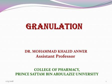 GRANULATION DR. MOHAMMAD KHALID ANWER Assistant Professor 2/25/20161 COLLEGE OF PHARMACY, PRINCE SATTAM BIN ABDULAZIZ UNIVERSITY.