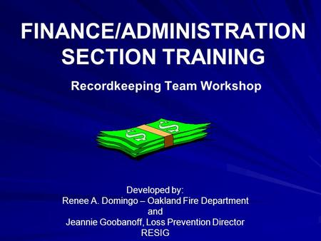 FINANCE/ADMINISTRATION SECTION TRAINING Recordkeeping Team Workshop Developed by: Renee A. Domingo – Oakland Fire Department and Jeannie Goobanoff, Loss.