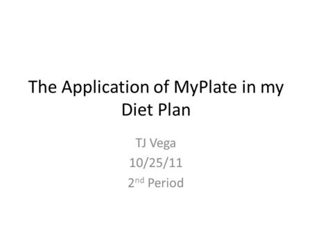 The Application of MyPlate in my Diet Plan TJ Vega 10/25/11 2 nd Period.