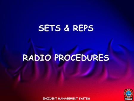INCIDENT MANAGEMENT SYSTEM SETS & REPS RADIO PROCEDURES.