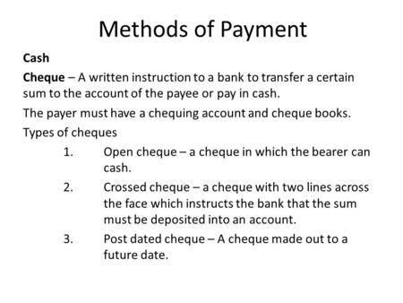 Methods of Payment Cash Cheque – A written instruction to a bank to transfer a certain sum to the account of the payee or pay in cash. The payer must have.