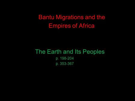 Bantu Migrations and the Empires of Africa The Earth and Its Peoples p. 198-204 p. 353-367.