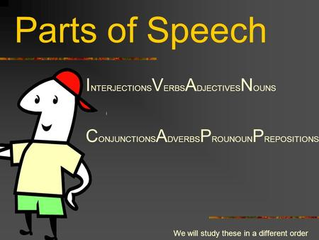 Parts of Speech I NTERJECTIONS V ERBS A DJECTIVES N OUNS C ONJUNCTIONS A DVERBS P ROUNOUN P REPOSITIONS We will study these in a different order.
