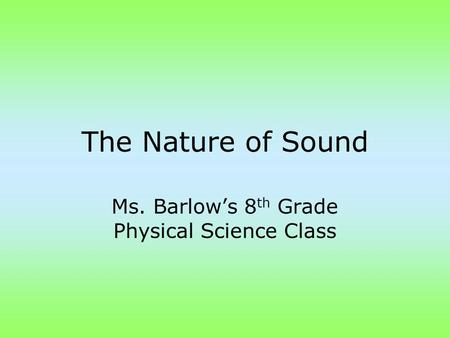 The Nature of Sound Ms. Barlow's 8 th Grade Physical Science Class.