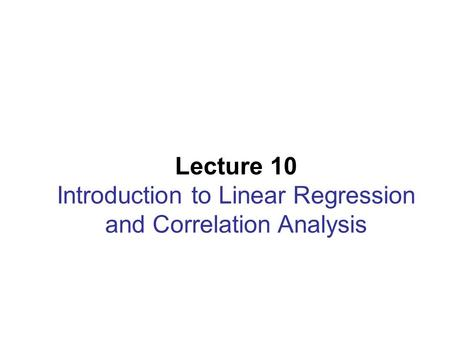 Lecture 10 Introduction to Linear Regression and Correlation Analysis.