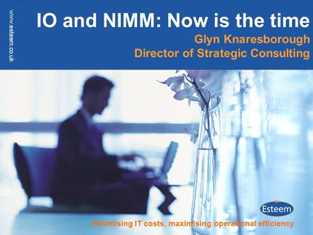Minimising IT costs, maximising operational efficiency www.esteem.co.uk IO and NIMM: Now is the time Glyn Knaresborough Director of Strategic Consulting.