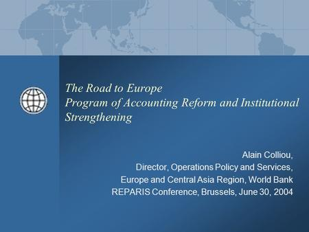 The Road to Europe Program of Accounting Reform and Institutional Strengthening Alain Colliou, Director, Operations Policy and Services, Europe and Central.