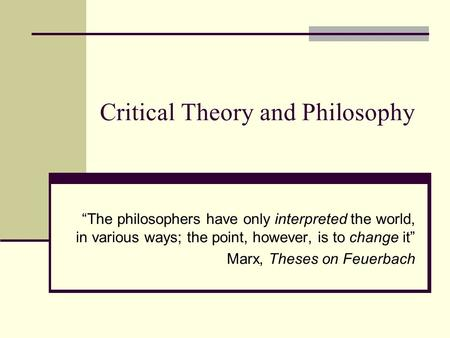 "Critical Theory and Philosophy ""The philosophers have only interpreted the world, in various ways; the point, however, is to change it"" Marx, Theses on."