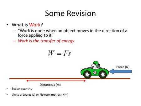 "Some Revision What is Work? – ""Work is done when an object moves in the direction of a force applied to it"" – Work is the transfer of energy Scalar quantity."