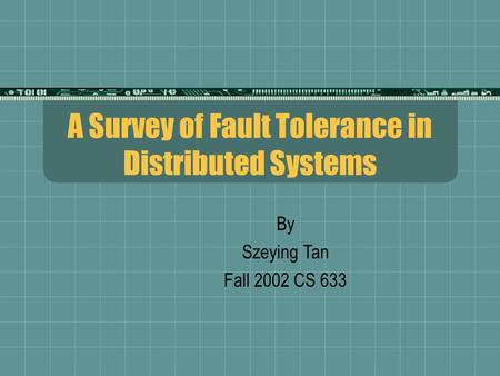 A Survey of Fault Tolerance in Distributed Systems By Szeying Tan Fall 2002 CS 633.