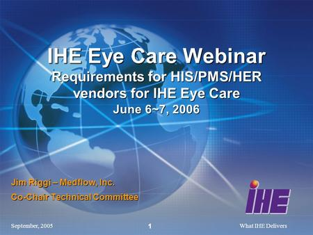 September, 2005What IHE Delivers 1 Jim Riggi – Medflow, Inc. Co-Chair Technical Committee IHE Eye Care Webinar Requirements for HIS/PMS/HER vendors for.