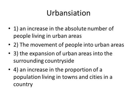 Urbansiation 1) an increase in the absolute number of people living in urban areas 2) The movement of people into urban areas 3) the expansion of urban.