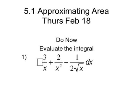 5.1 Approximating Area Thurs Feb 18 Do Now Evaluate the integral 1)