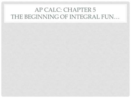 AP CALC: CHAPTER 5 THE BEGINNING OF INTEGRAL FUN….