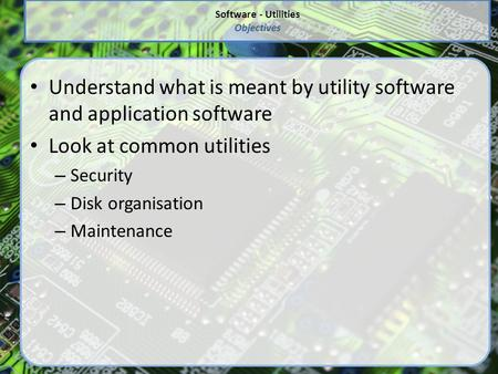 Software - Utilities Objectives Understand what is meant by utility software and application software Look at common utilities – Security – Disk organisation.