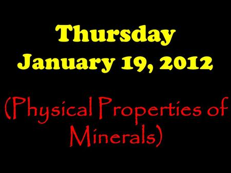 Thursday January 19, 2012 (Physical Properties of Minerals)