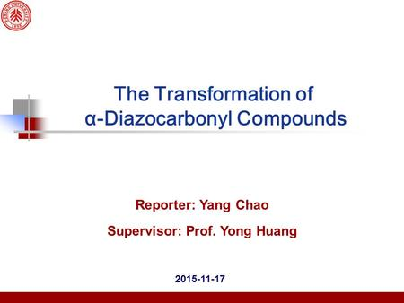 2015-11-17 Reporter: Yang Chao Supervisor: Prof. Yong Huang The Transformation of α ‑ Diazocarbonyl Compounds.