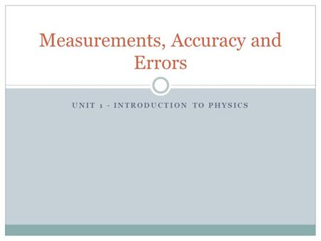UNIT 1 - INTRODUCTION TO PHYSICS Measurements, Accuracy and Errors.