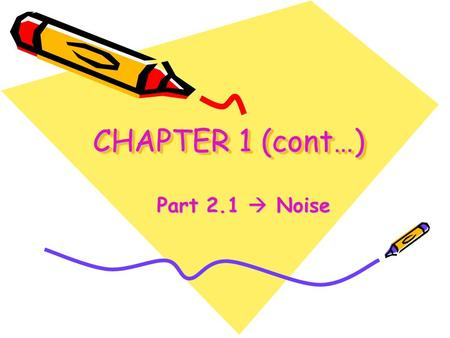 CHAPTER 1 (cont…) Part 2.1  Noise. Objectives To differentiate the types of noise To calculate the thermal noise generated by a resistor To calculate.