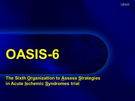 VBWG OASIS-6 The Sixth Organization to Assess Strategies in Acute Ischemic Syndromes trial.