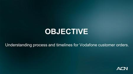 OBJECTIVE Understanding process and timelines for Vodafone customer orders.