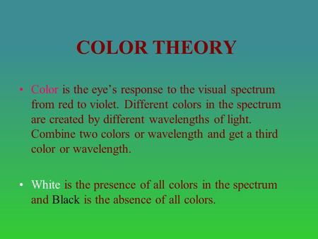 COLOR THEORY Color is the eye's response to the visual spectrum from red to violet. Different colors in the spectrum are created by different wavelengths.