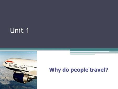 Unit 1 Why do people travel?. Connector Think of places you have visited in the past – Why did you go there?