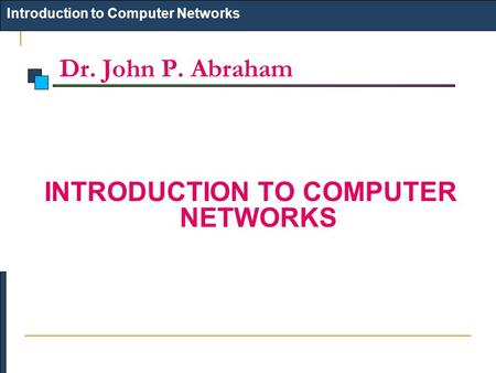 Dr. John P. Abraham Introduction to Computer Networks INTRODUCTION TO COMPUTER NETWORKS.