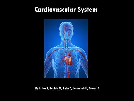 Cardiovascular System By Erika T, Sophie M, Tyler S, Jeremiah U, Derryl Q.