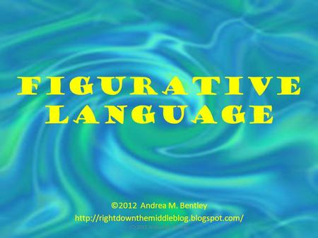 Figurative Language ©2012 Andrea M. Bentley  (C) 2012 Andrea M. Bentley.