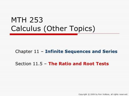 MTH 253 Calculus (Other Topics) Chapter 11 – Infinite Sequences and Series Section 11.5 – The Ratio and Root Tests Copyright © 2009 by Ron Wallace, all.