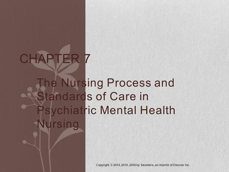 The Nursing Process and Standards of Care in Psychiatric Mental Health Nursing Copyright © 2014, 2010, 2006 by Saunders, an imprint of Elsevier Inc. CHAPTER.