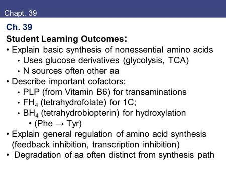 Chapt. 39 Ch. 39 Student Learning Outcomes : Explain basic synthesis of nonessential amino acids Uses glucose derivatives (glycolysis, TCA) N sources often.