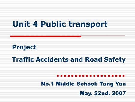 Unit 4 Public transport Project Traffic Accidents and Road Safety No.1 Middle School: Tang Yan May. 22nd. 2007.