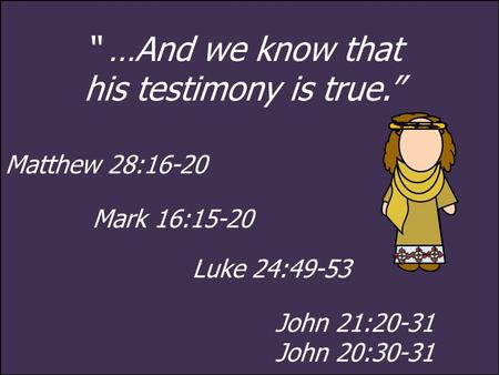 """ …And we know that his testimony is true."" Matthew 28:16-20 Mark 16:15-20 Luke 24:49-53 John 21:20-31 John 20:30-31."