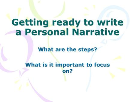 Getting ready to write a Personal Narrative What are the steps? What is it important to focus on?