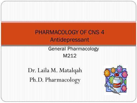 Dr. Laila M. Matalqah Ph.D. Pharmacology PHARMACOLOGY OF CNS 4 Antidepressant General Pharmacology M212.