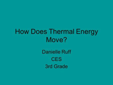 How Does Thermal Energy Move? Danielle Ruff CES 3rd Grade.