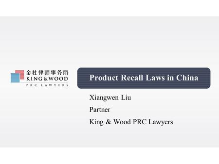 Product Recall Laws in China Xiangwen Liu Partner King & Wood PRC Lawyers.