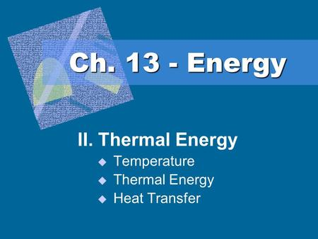Ch. 13 - Energy II. Thermal Energy  Temperature  Thermal Energy  Heat Transfer.