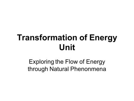 Transformation of Energy Unit Exploring the Flow of Energy through Natural Phenonmena.