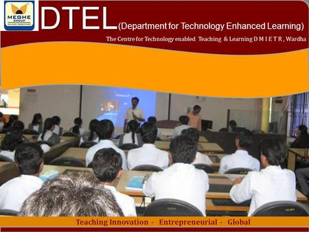 1 Teaching Innovation - Entrepreneurial - Global The Centre for Technology enabled Teaching & Learning D M I E T R, Wardha DTEL DTEL (Department for Technology.