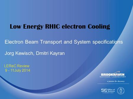 July 9-11 2014 LEReC Review 9 - 11July 2014 Low Energy RHIC electron Cooling Jorg Kewisch, Dmitri Kayran Electron Beam Transport and System specifications.
