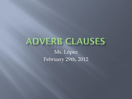 Ms. López February 29th, 2012. Basically, most adverbs tell you how, where, or when something is done. In other words, they describe the manner, place,