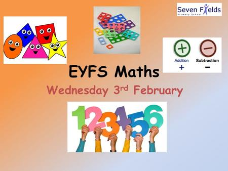 EYFS Maths Wednesday 3 rd February. Aims of the sessions -To understand what your child is taught in Maths. -To understand how your child is taught Maths.